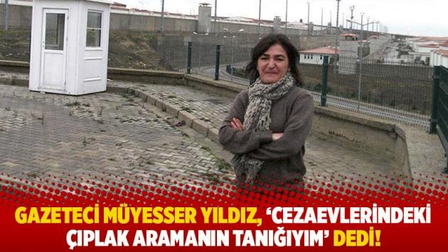Gazeteci Müyesser Yıldız, 'Cezaevlerindeki çıplak aramanın tanığıyım' dedi!