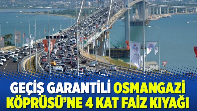 Geçiş garantili Osmangazi Köprüsü'ne 4 kat faiz kıyağı
